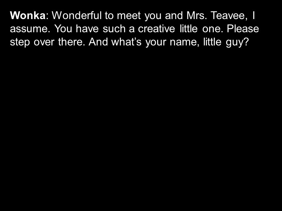 Wonka: Wonderful to meet you and Mrs. Teavee, I assume.