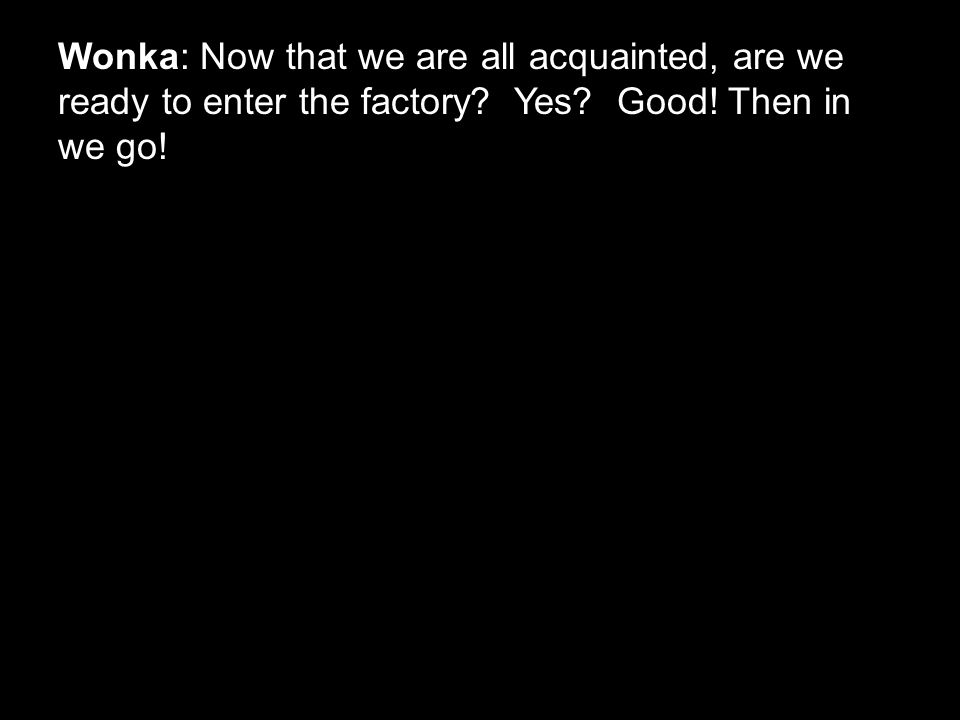 Wonka: Now that we are all acquainted, are we ready to enter the factory Yes Good! Then in we go!