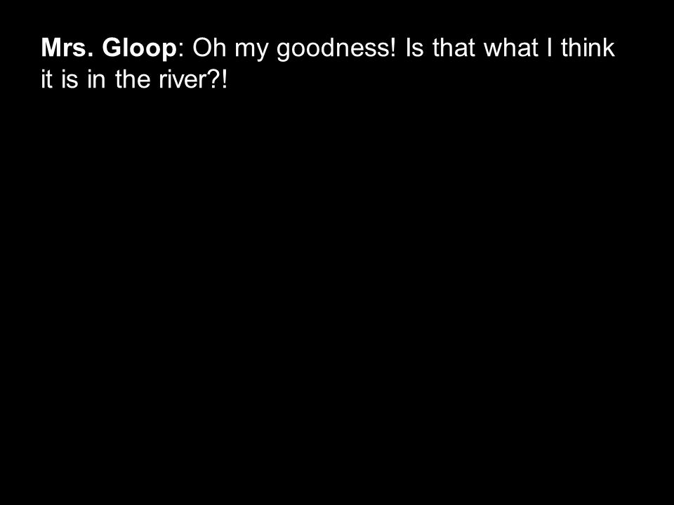 Mrs. Gloop: Oh my goodness! Is that what I think it is in the river?!