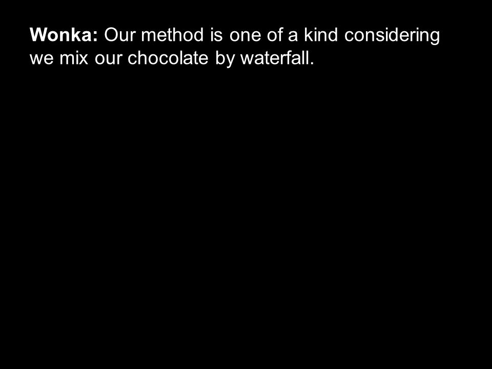 Wonka: Our method is one of a kind considering we mix our chocolate by waterfall.