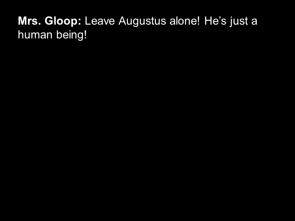 Mrs. Gloop: Leave Augustus alone! He's just a human being!