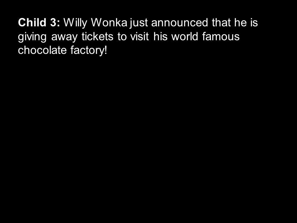 Child 3: Willy Wonka just announced that he is giving away tickets to visit his world famous chocolate factory!