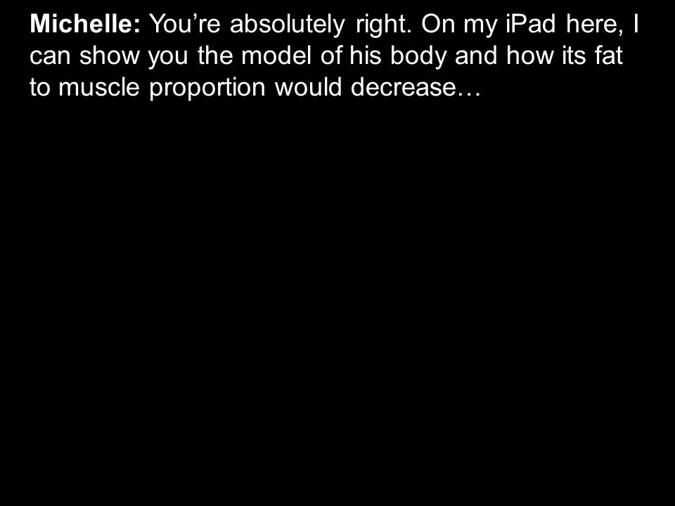 Michelle: You're absolutely right. On my iPad here, I can show you the model of his body and how its fat to muscle proportion would decrease…