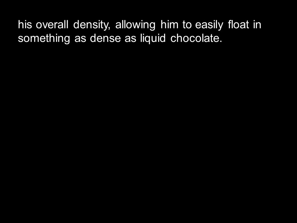 his overall density, allowing him to easily float in something as dense as liquid chocolate.