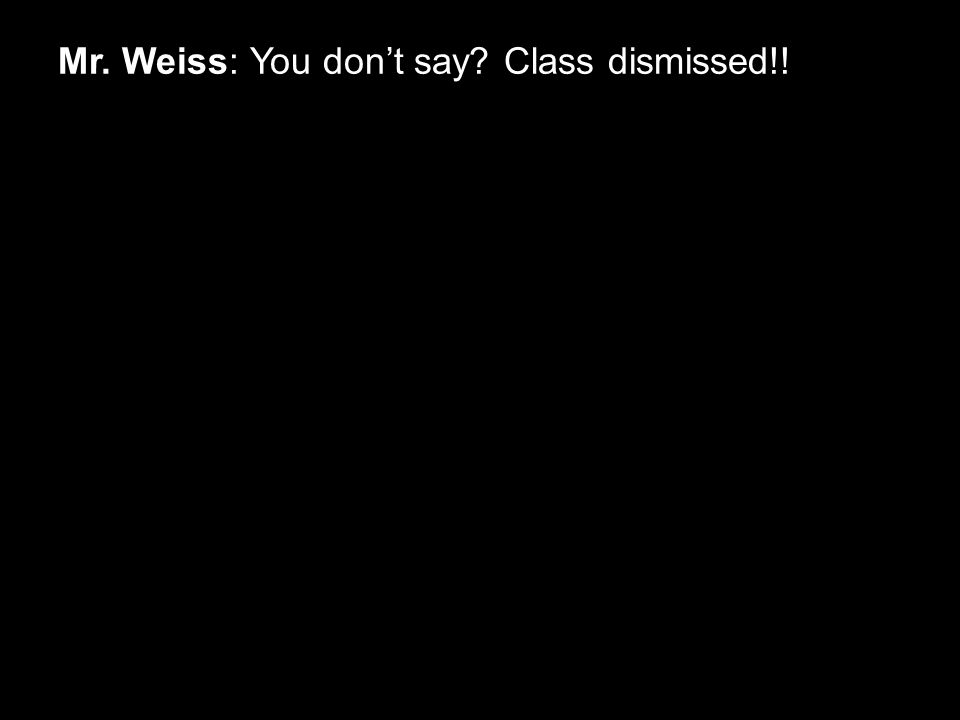 Mr. Weiss: You don't say Class dismissed!!