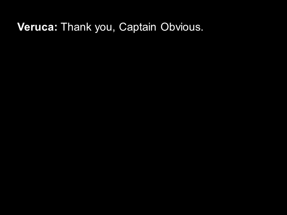Veruca: Thank you, Captain Obvious.