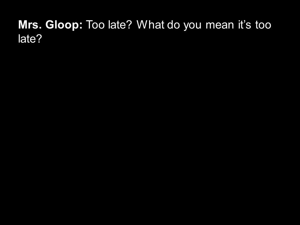 Mrs. Gloop: Too late? What do you mean it's too late?