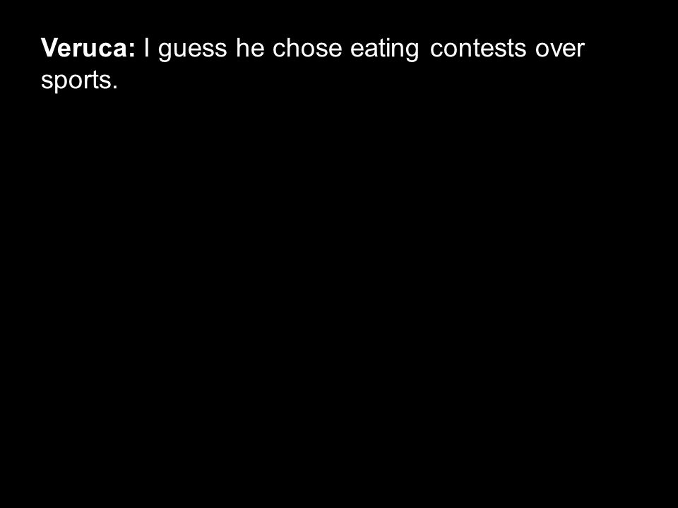 Veruca: I guess he chose eating contests over sports.