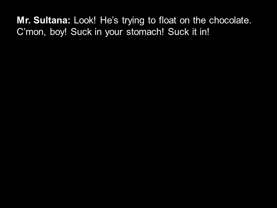 Mr. Sultana: Look! He's trying to float on the chocolate. C'mon, boy! Suck in your stomach! Suck it in!