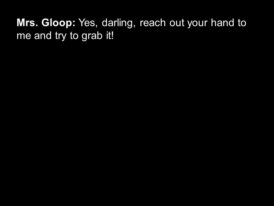Mrs. Gloop: Yes, darling, reach out your hand to me and try to grab it!