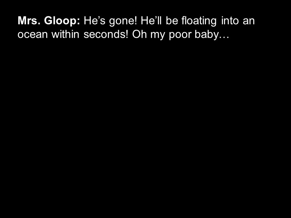Mrs. Gloop: He's gone! He'll be floating into an ocean within seconds! Oh my poor baby…