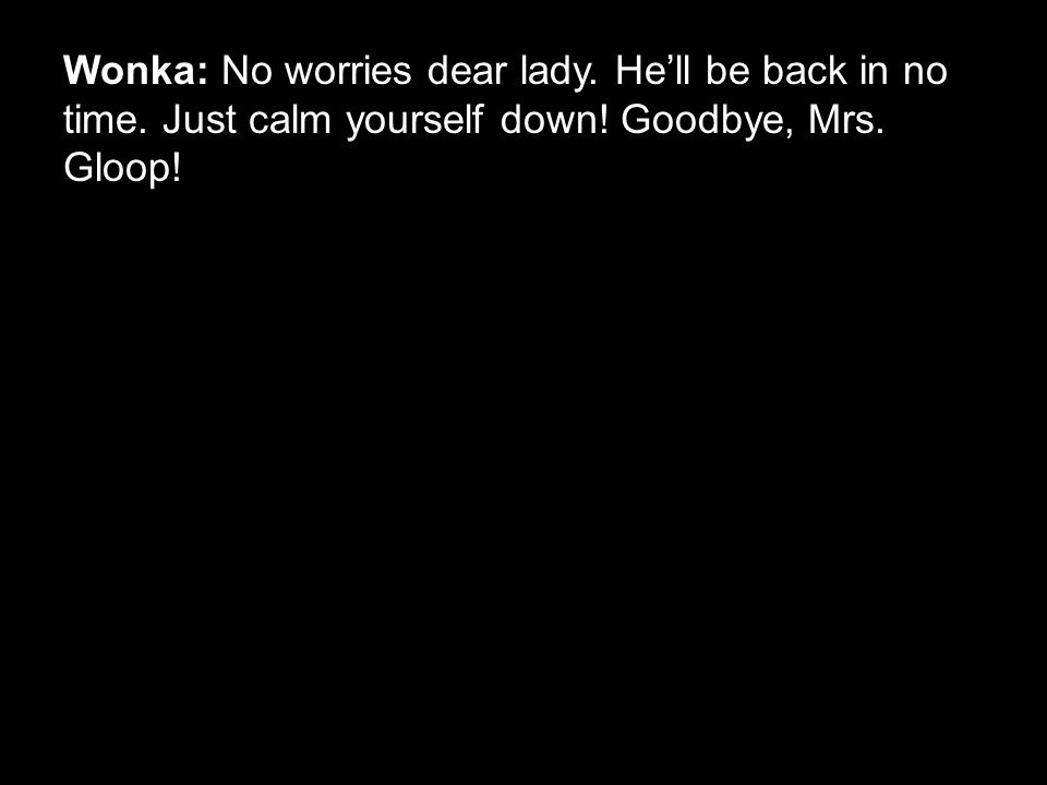 Wonka: No worries dear lady. He'll be back in no time. Just calm yourself down! Goodbye, Mrs. Gloop!