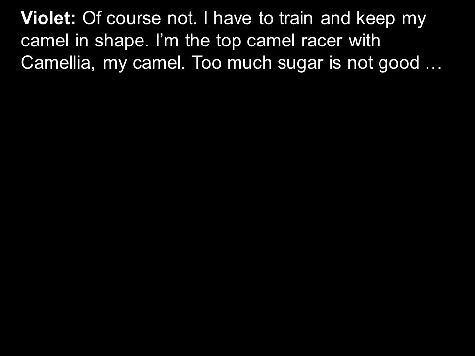 Violet: Of course not. I have to train and keep my camel in shape. I'm the top camel racer with Camellia, my camel. Too much sugar is not good …