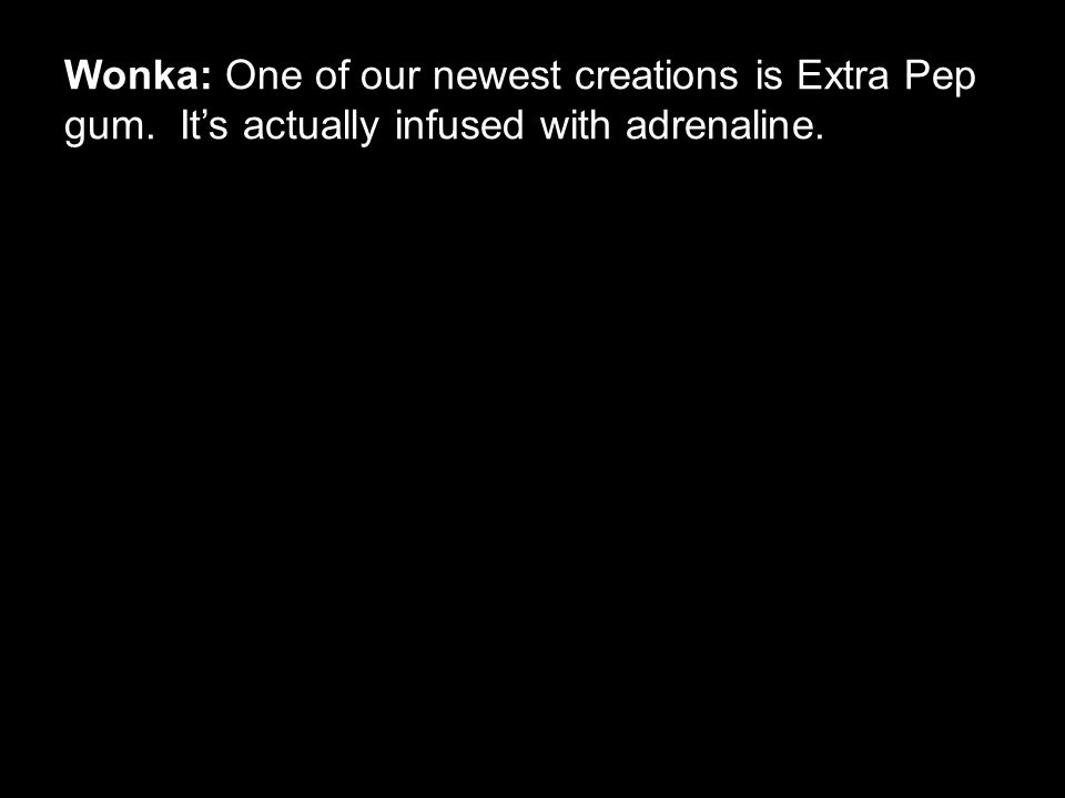 Wonka: One of our newest creations is Extra Pep gum. It's actually infused with adrenaline.