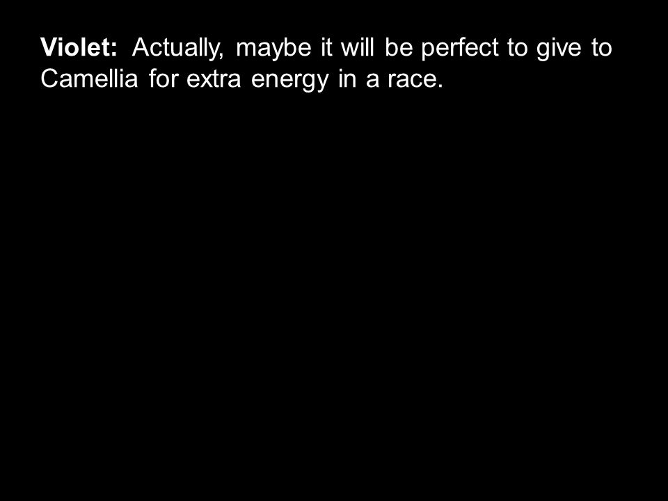 Violet: Actually, maybe it will be perfect to give to Camellia for extra energy in a race.