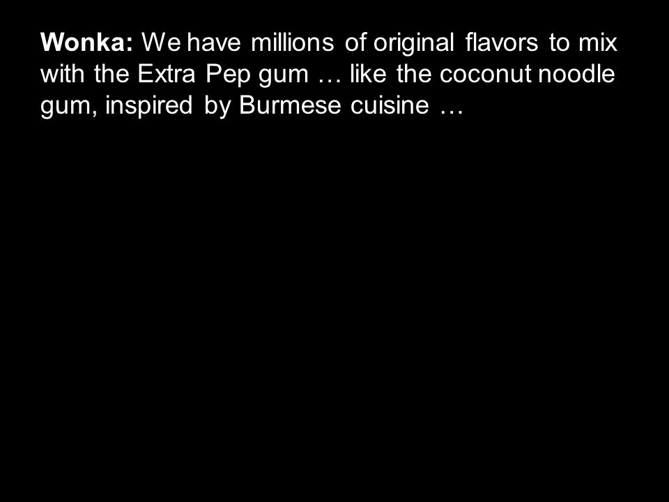 Wonka: We have millions of original flavors to mix with the Extra Pep gum … like the coconut noodle gum, inspired by Burmese cuisine …