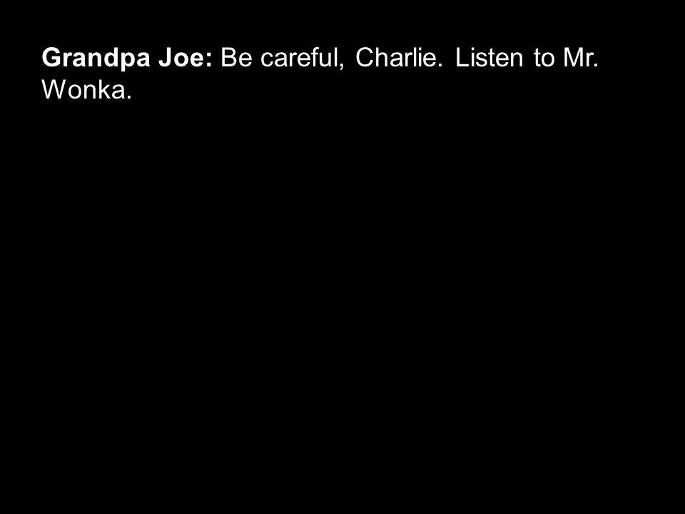 Grandpa Joe: Be careful, Charlie. Listen to Mr. Wonka.