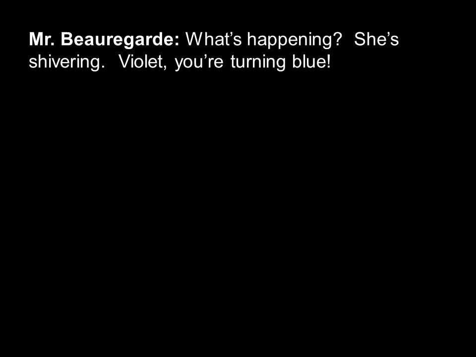 Mr. Beauregarde: What's happening? She's shivering. Violet, you're turning blue!