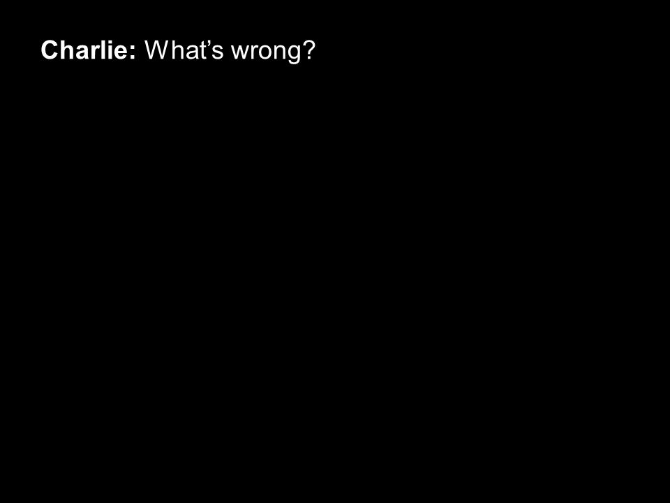 Charlie: What's wrong?