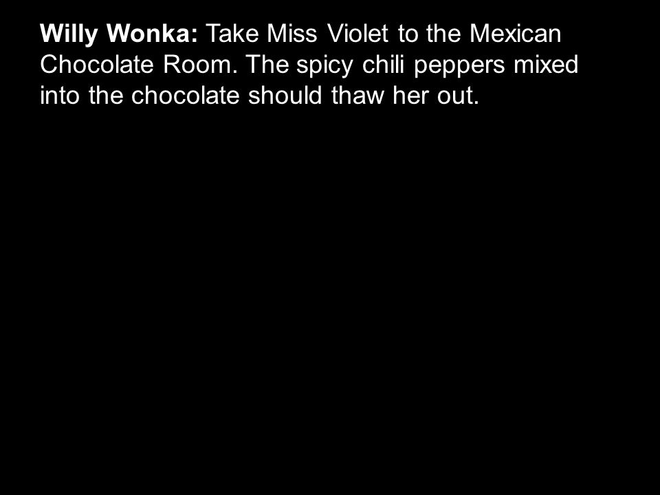 Willy Wonka: Take Miss Violet to the Mexican Chocolate Room. The spicy chili peppers mixed into the chocolate should thaw her out.