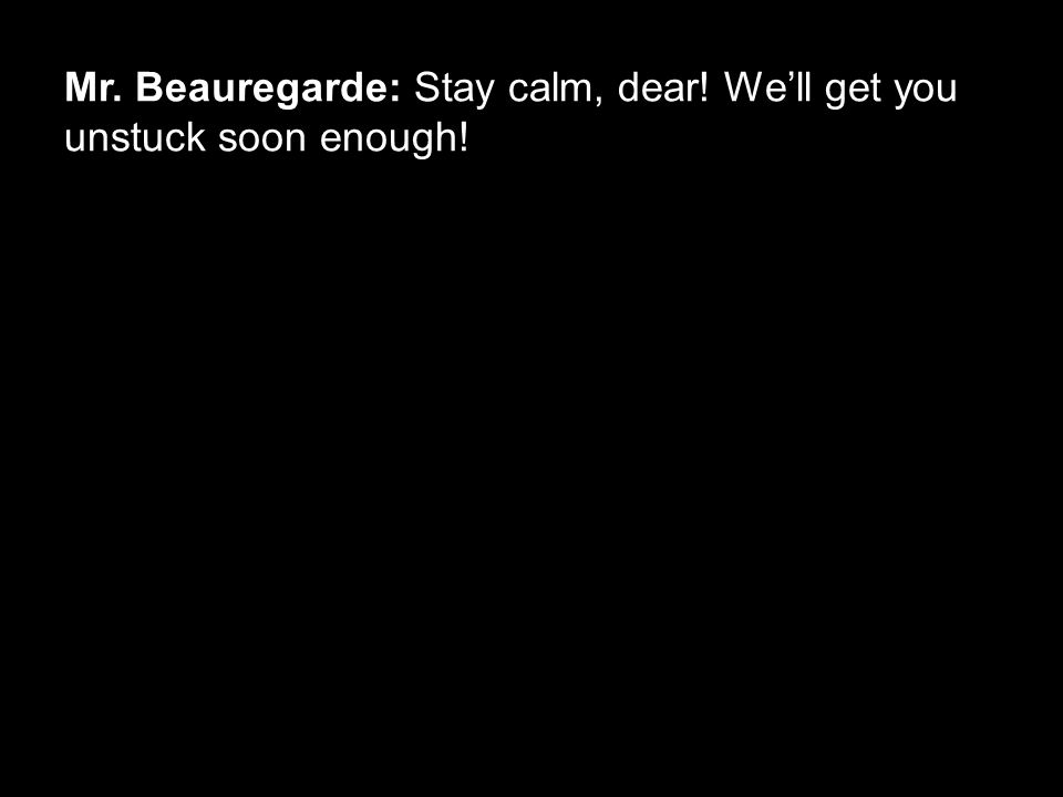 Mr. Beauregarde: Stay calm, dear! We'll get you unstuck soon enough!