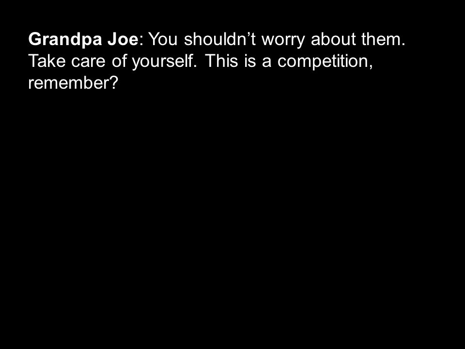 Grandpa Joe: You shouldn't worry about them. Take care of yourself. This is a competition, remember?