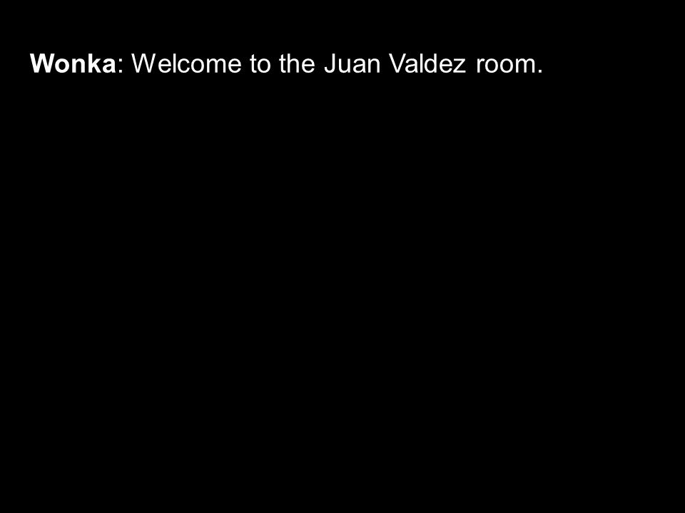 Wonka: Welcome to the Juan Valdez room.