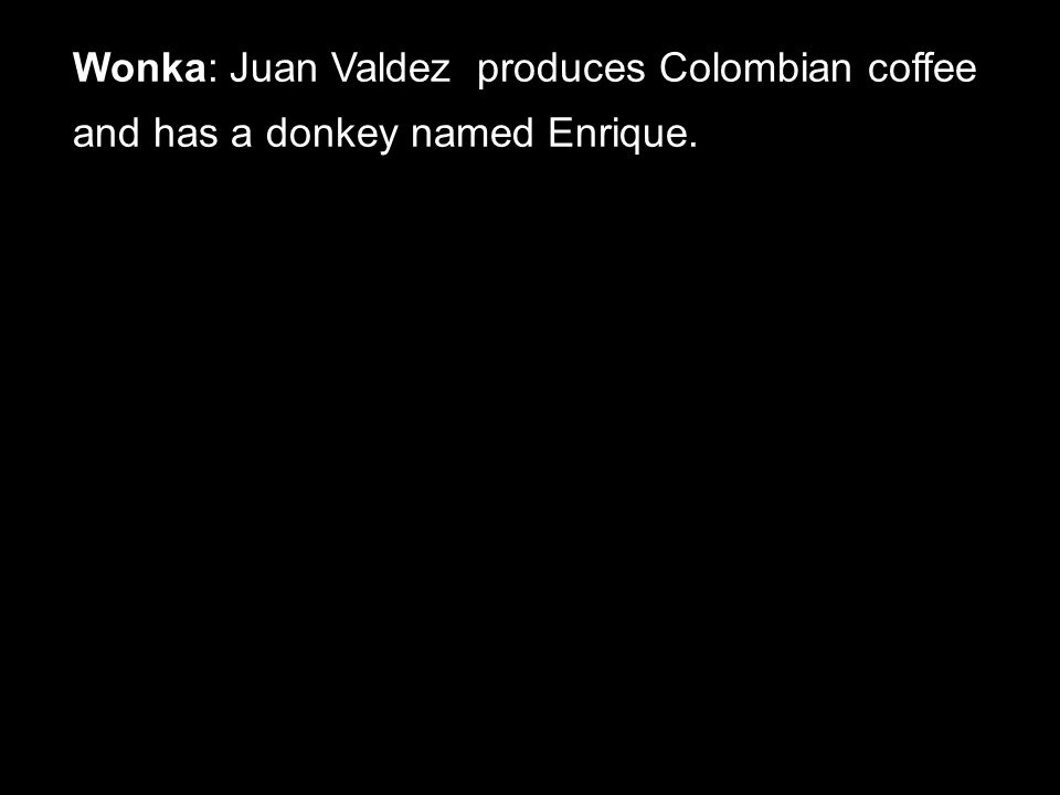 Wonka: Juan Valdez produces Colombian coffee and has a donkey named Enrique.