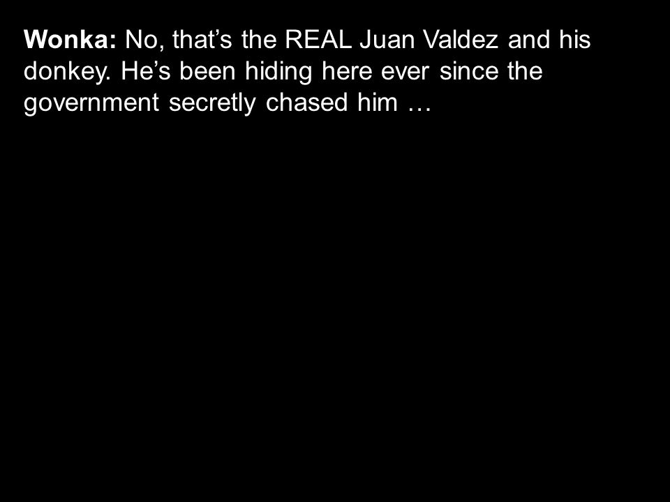Wonka: No, that's the REAL Juan Valdez and his donkey. He's been hiding here ever since the government secretly chased him …