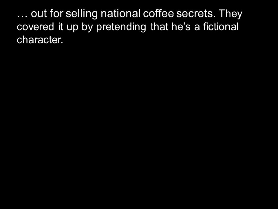 … out for selling national coffee secrets. They covered it up by pretending that he's a fictional character.
