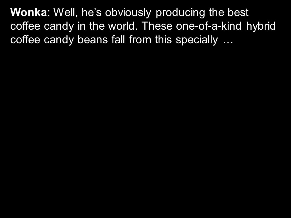 Wonka: Well, he's obviously producing the best coffee candy in the world.