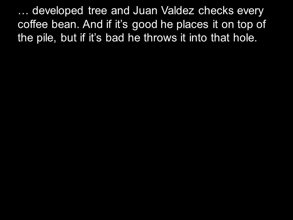 … developed tree and Juan Valdez checks every coffee bean. And if it's good he places it on top of the pile, but if it's bad he throws it into that ho