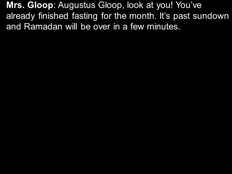 Mrs. Gloop: Augustus Gloop, look at you. You've already finished fasting for the month.