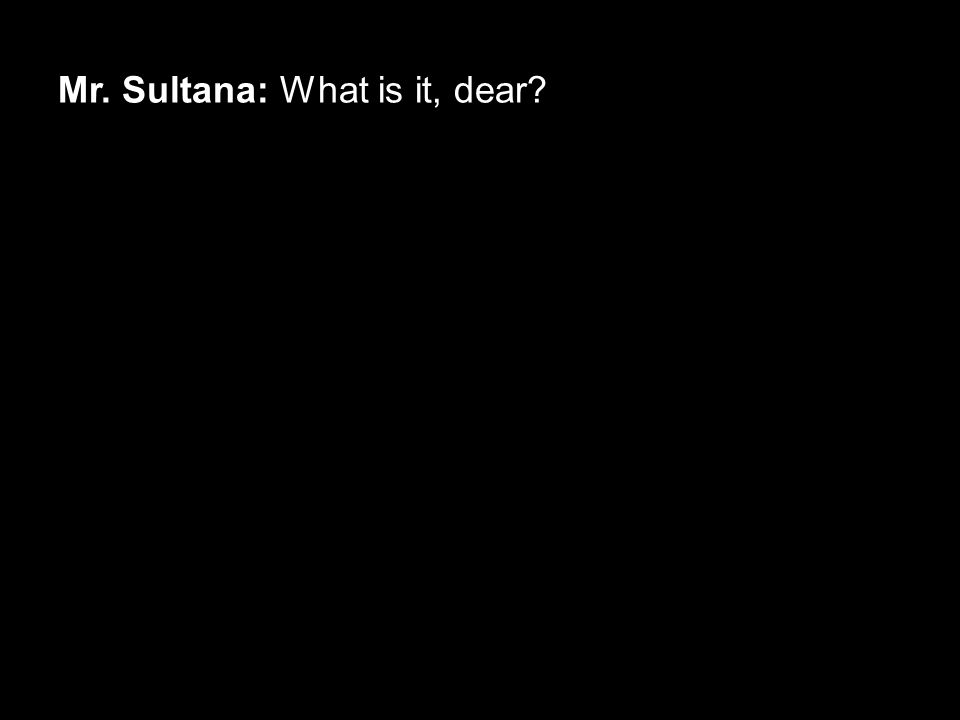 Mr. Sultana: What is it, dear?
