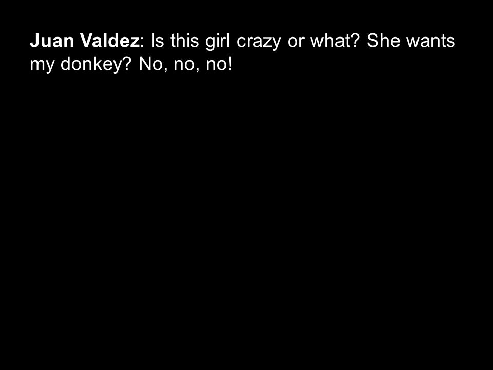 Juan Valdez: Is this girl crazy or what? She wants my donkey? No, no, no!