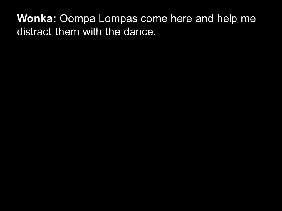 Wonka: Oompa Lompas come here and help me distract them with the dance.