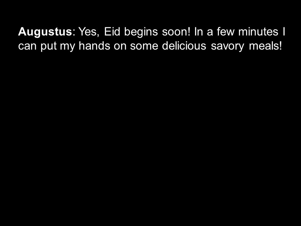 Augustus: Yes, Eid begins soon! In a few minutes I can put my hands on some delicious savory meals!