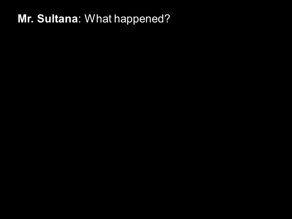 Mr. Sultana: What happened?
