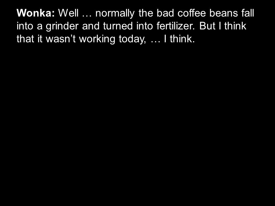 Wonka: Well … normally the bad coffee beans fall into a grinder and turned into fertilizer. But I think that it wasn't working today, … I think.