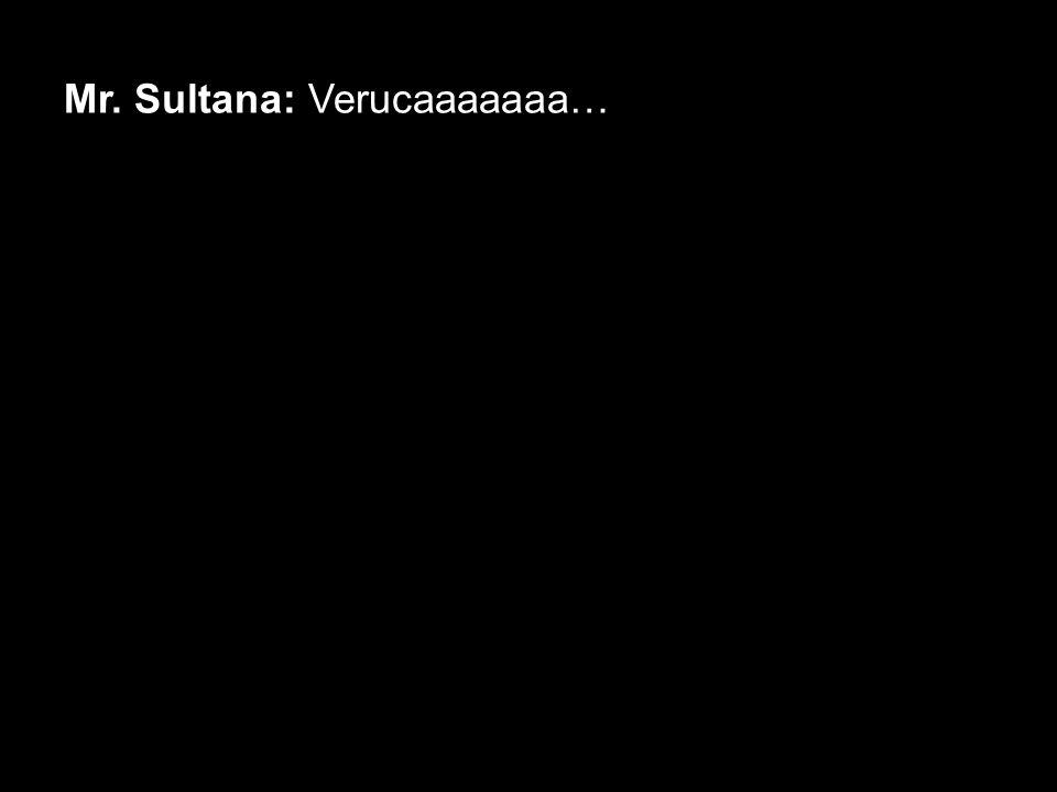 Mr. Sultana: Verucaaaaaaa…