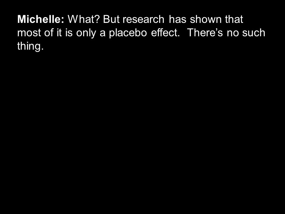 Michelle: What? But research has shown that most of it is only a placebo effect. There's no such thing.