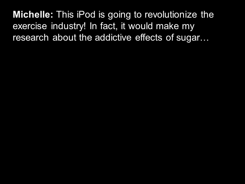 Michelle: This iPod is going to revolutionize the exercise industry.