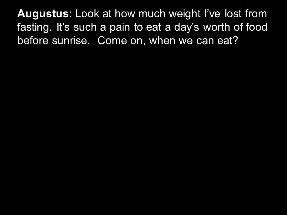 Augustus: Look at how much weight I've lost from fasting. It's such a pain to eat a day's worth of food before sunrise. Come on, when we can eat?