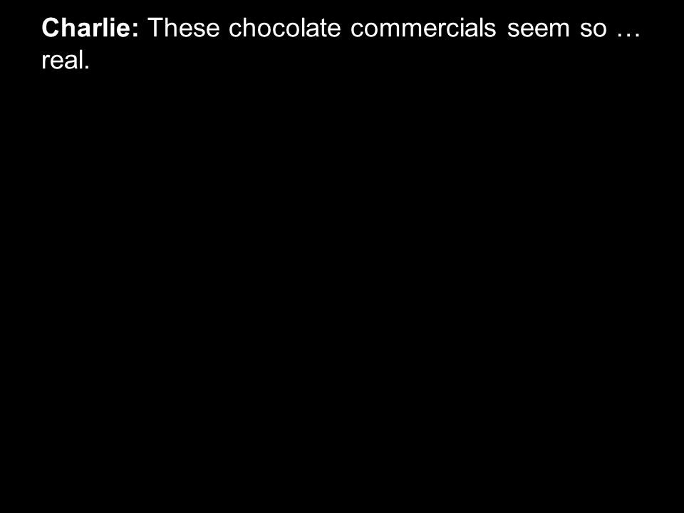Charlie: These chocolate commercials seem so … real.