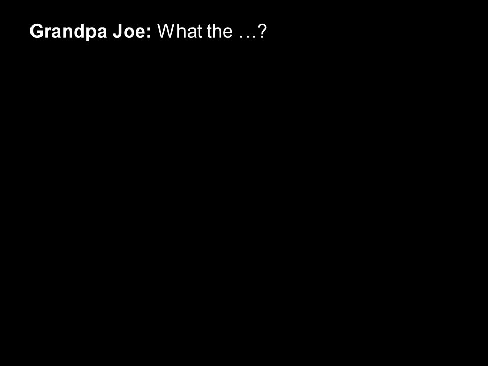 Grandpa Joe: What the …?