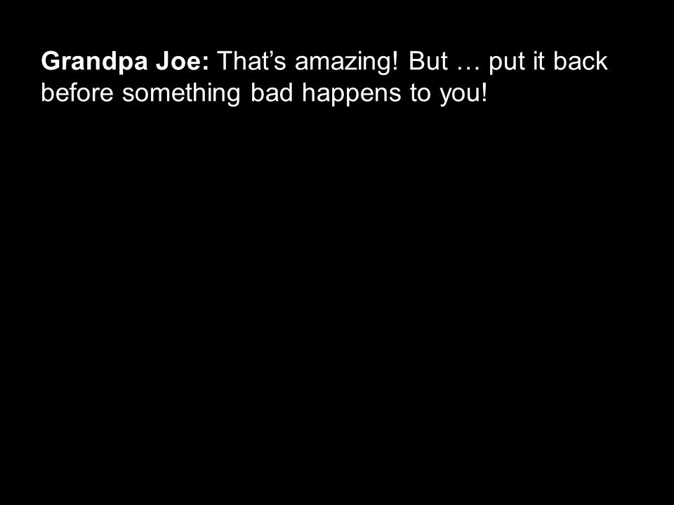 Grandpa Joe: That's amazing! But … put it back before something bad happens to you!