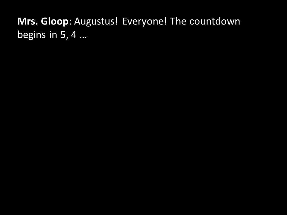 Mrs. Gloop: Augustus! Everyone! The countdown begins in 5, 4 …
