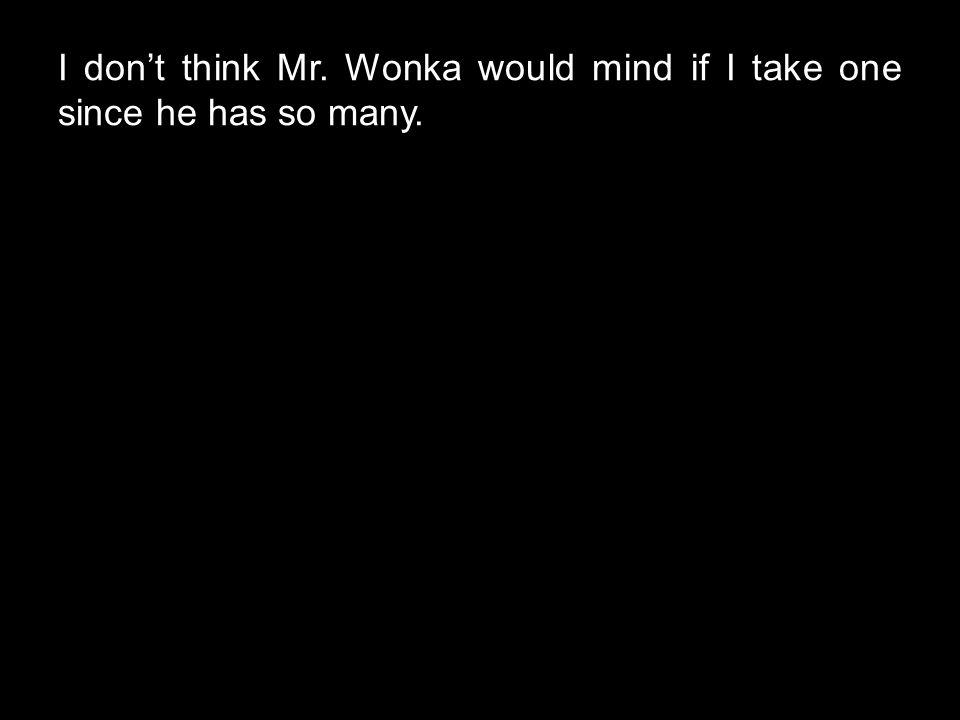I don't think Mr. Wonka would mind if I take one since he has so many.