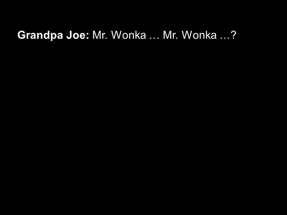 Grandpa Joe: Mr. Wonka … Mr. Wonka …?