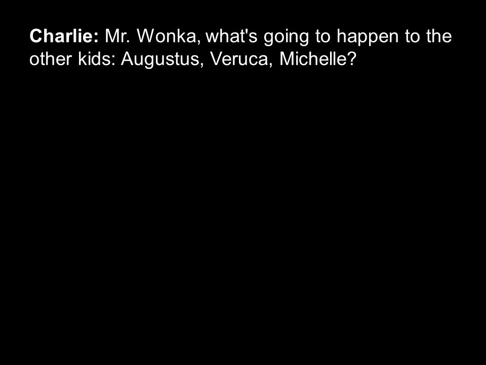 Charlie: Mr. Wonka, what's going to happen to the other kids: Augustus, Veruca, Michelle?